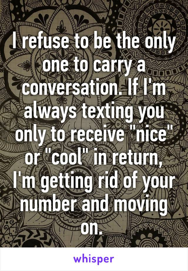 """I refuse to be the only one to carry a conversation. If I'm always texting you only to receive """"nice"""" or """"cool"""" in return, I'm getting rid of your number and moving on."""