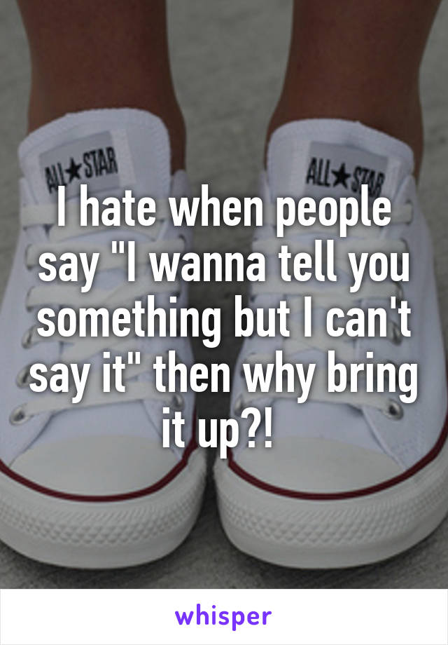 """I hate when people say """"I wanna tell you something but I can't say it"""" then why bring it up?!"""