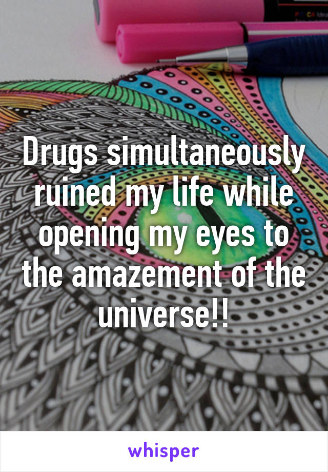 Drugs simultaneously ruined my life while opening my eyes to the amazement of the universe!!