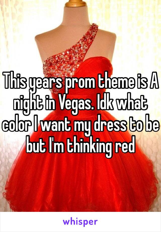 This years prom theme is A night in Vegas. Idk what color I want my dress to be but I'm thinking red