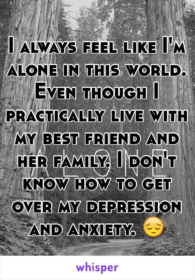 I always feel like I'm alone in this world. Even though I practically live with my best friend and her family. I don't know how to get over my depression and anxiety. 😔