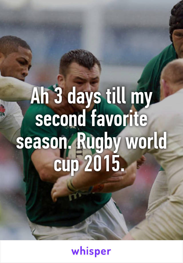 Ah 3 days till my second favorite season. Rugby world cup 2015.