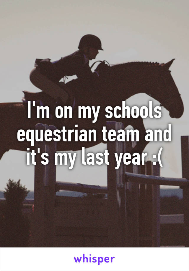 I'm on my schools equestrian team and it's my last year :(
