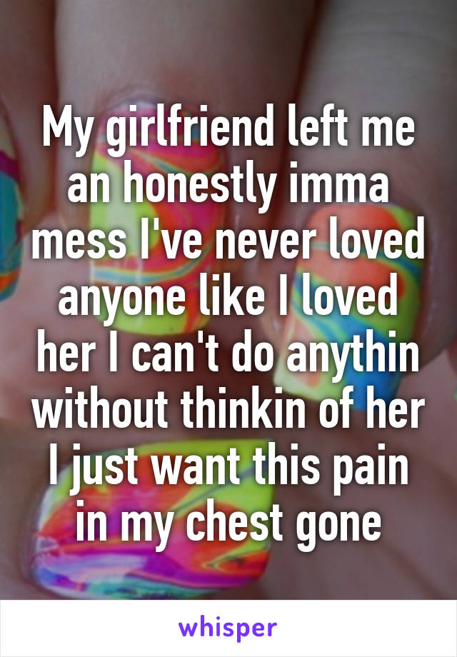 My girlfriend left me an honestly imma mess I've never loved anyone like I loved her I can't do anythin without thinkin of her I just want this pain in my chest gone