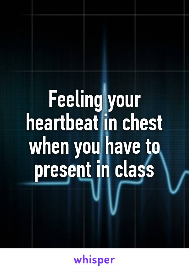 Feeling your heartbeat in chest when you have to present in class