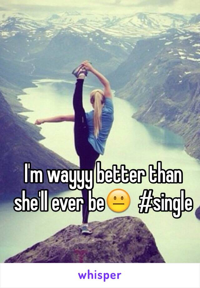 I'm wayyy better than she'll ever be😐  #single