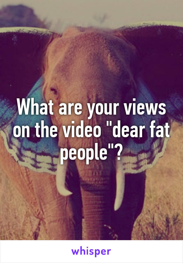 """What are your views on the video """"dear fat people""""?"""