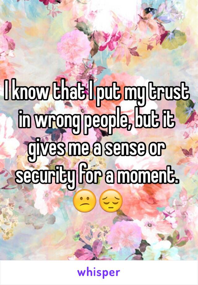 I know that I put my trust in wrong people, but it gives me a sense or security for a moment. 😕😔