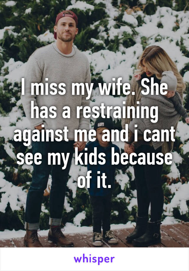 I miss my wife. She has a restraining against me and i cant see my kids because of it.