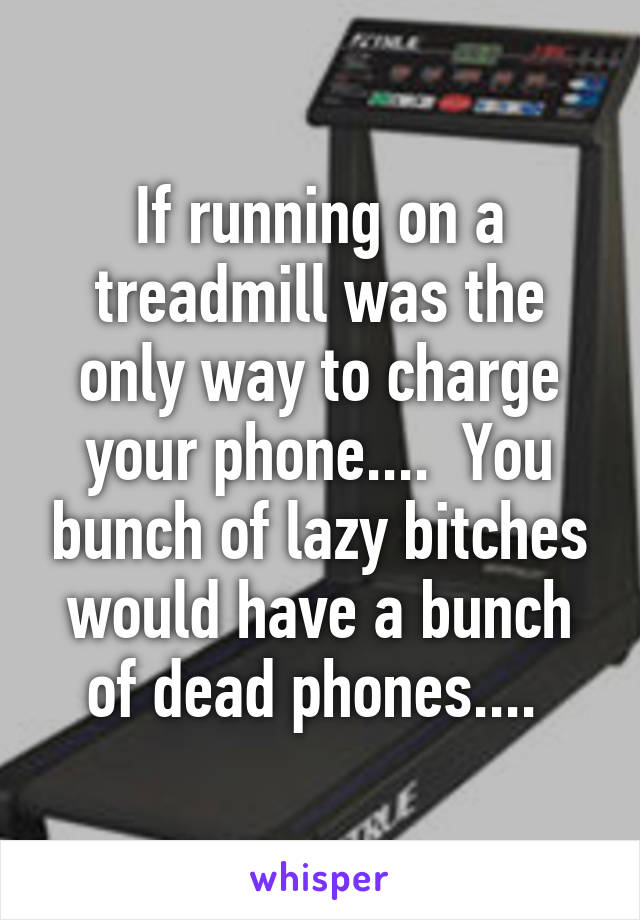 If running on a treadmill was the only way to charge your phone....  You bunch of lazy bitches would have a bunch of dead phones....