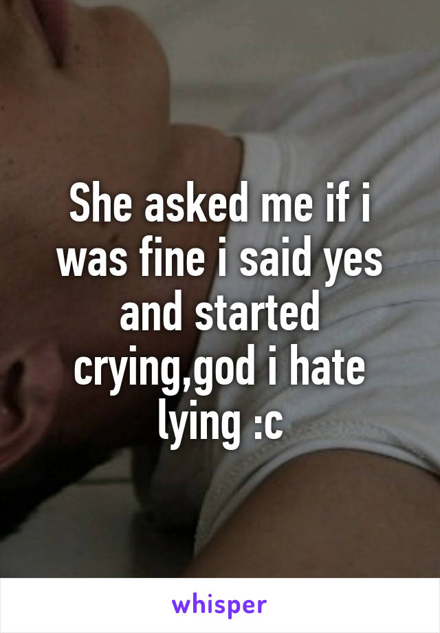 She asked me if i was fine i said yes and started crying,god i hate lying :c