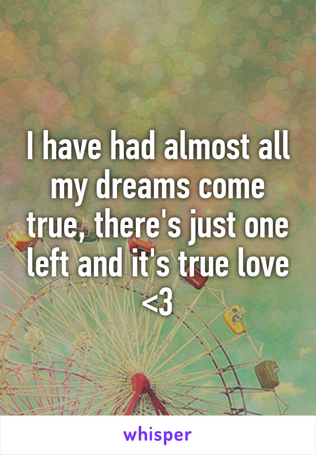 I have had almost all my dreams come true, there's just one left and it's true love <3
