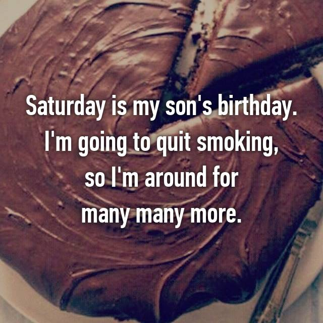 Saturday is my son's birthday. I'm going to quit smoking,  so I'm around for  many many more.