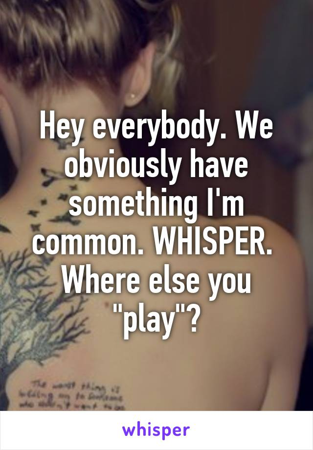 """Hey everybody. We obviously have something I'm common. WHISPER.  Where else you """"play""""?"""