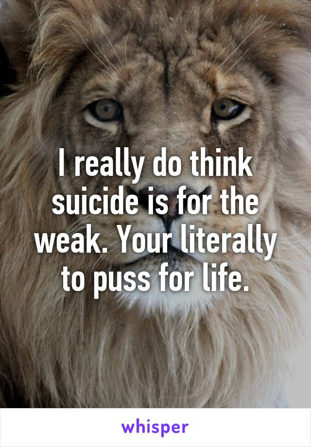 I really do think suicide is for the weak. Your literally to puss for life.