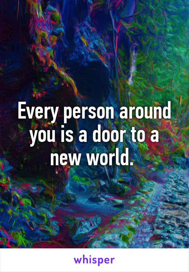 Every person around you is a door to a new world.