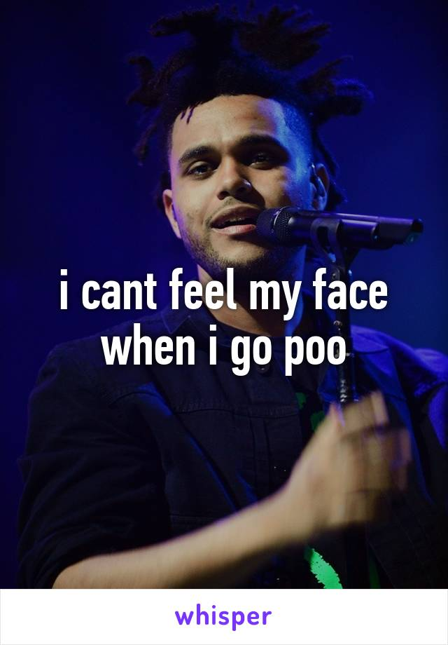 i cant feel my face when i go poo