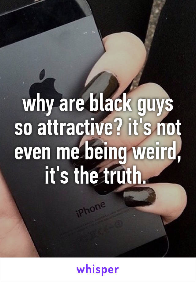 why are black guys so attractive? it's not even me being weird, it's the truth.