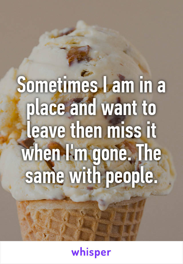 Sometimes I am in a place and want to leave then miss it when I'm gone. The same with people.