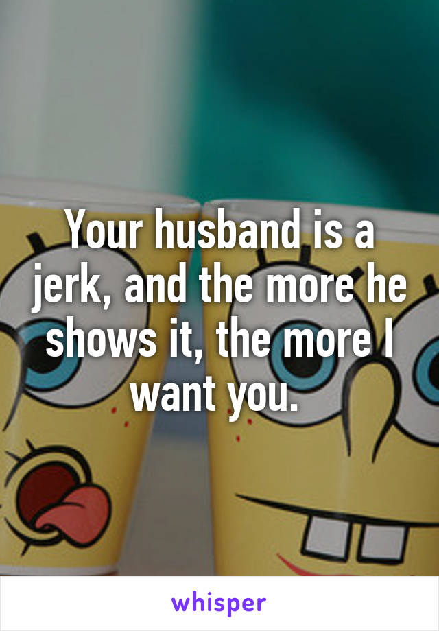 Your husband is a jerk, and the more he shows it, the more I want you.