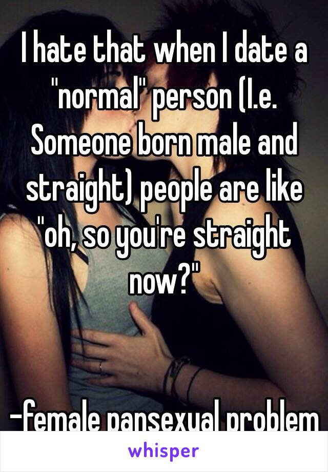 """I hate that when I date a """"normal"""" person (I.e. Someone born male and straight) people are like """"oh, so you're straight now?""""   -female pansexual problem"""