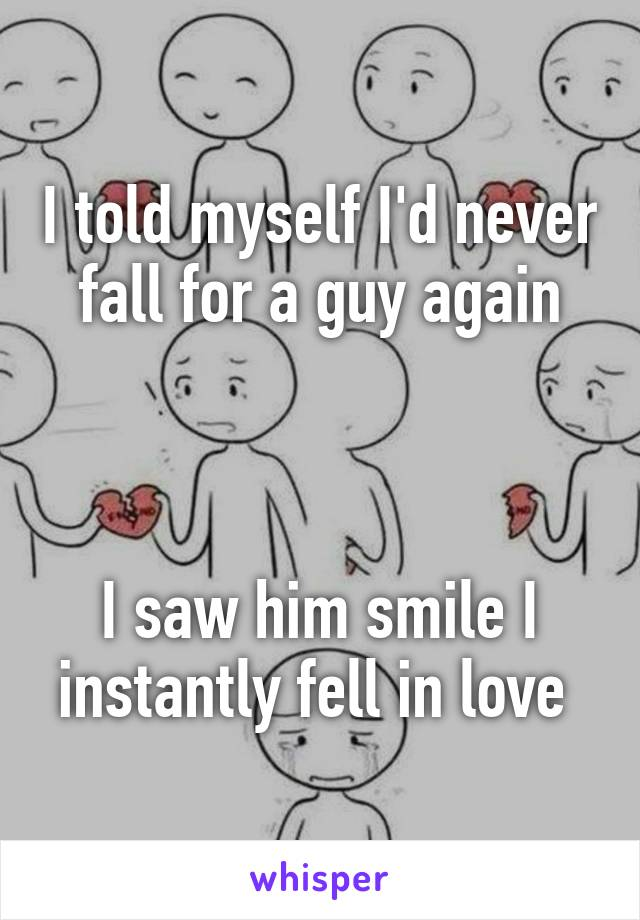 I told myself I'd never fall for a guy again    I saw him smile I instantly fell in love