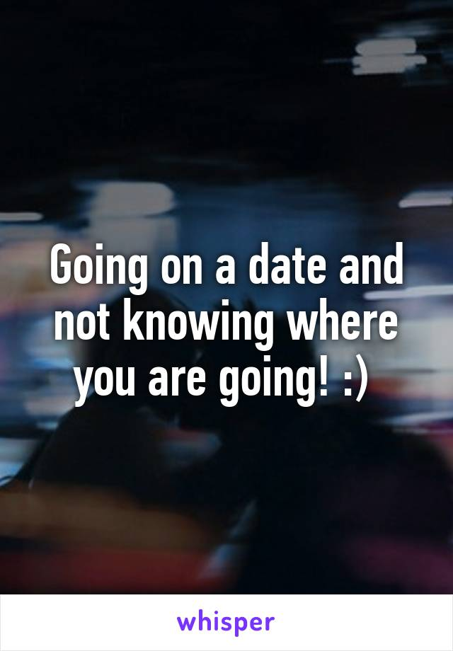 Going on a date and not knowing where you are going! :)