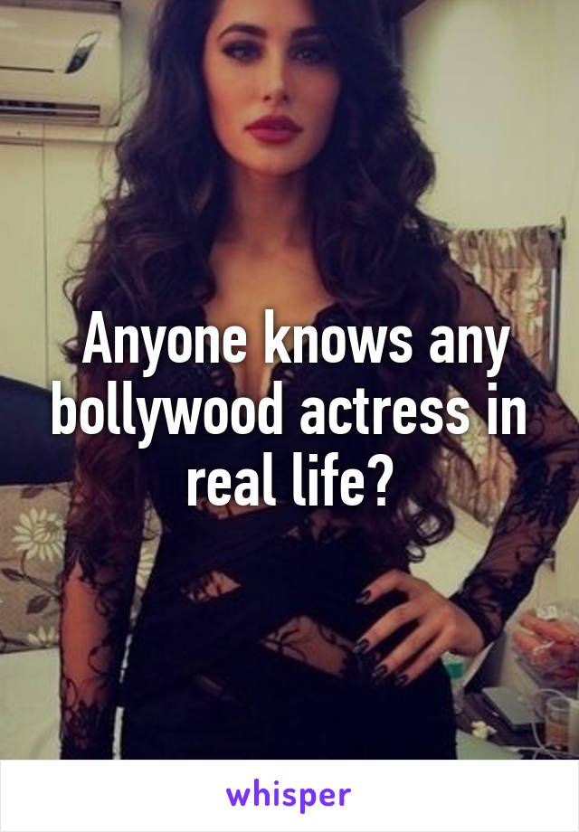Anyone knows any bollywood actress in real life?