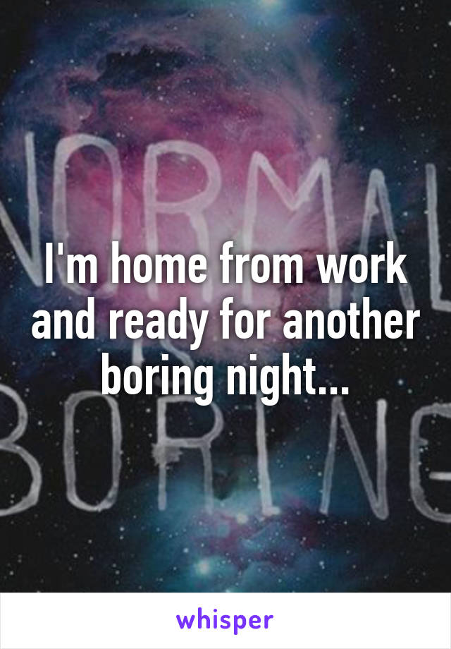 I'm home from work and ready for another boring night...