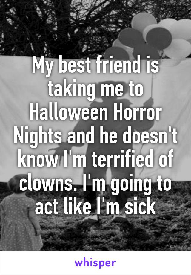 My best friend is taking me to Halloween Horror Nights and he doesn't know I'm terrified of clowns. I'm going to act like I'm sick