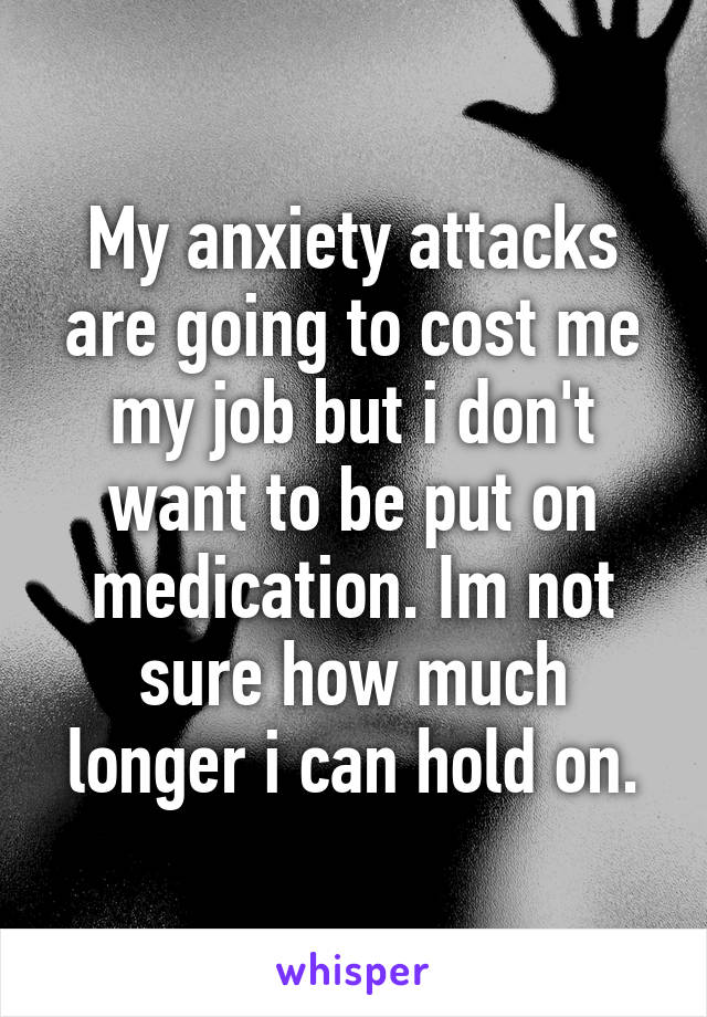 My anxiety attacks are going to cost me my job but i don't want to be put on medication. Im not sure how much longer i can hold on.