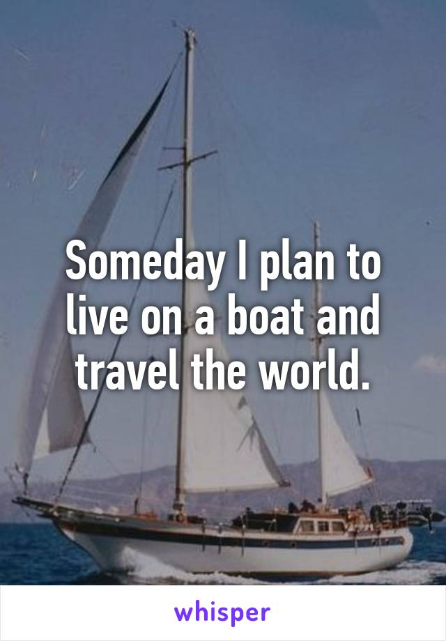 Someday I plan to live on a boat and travel the world.