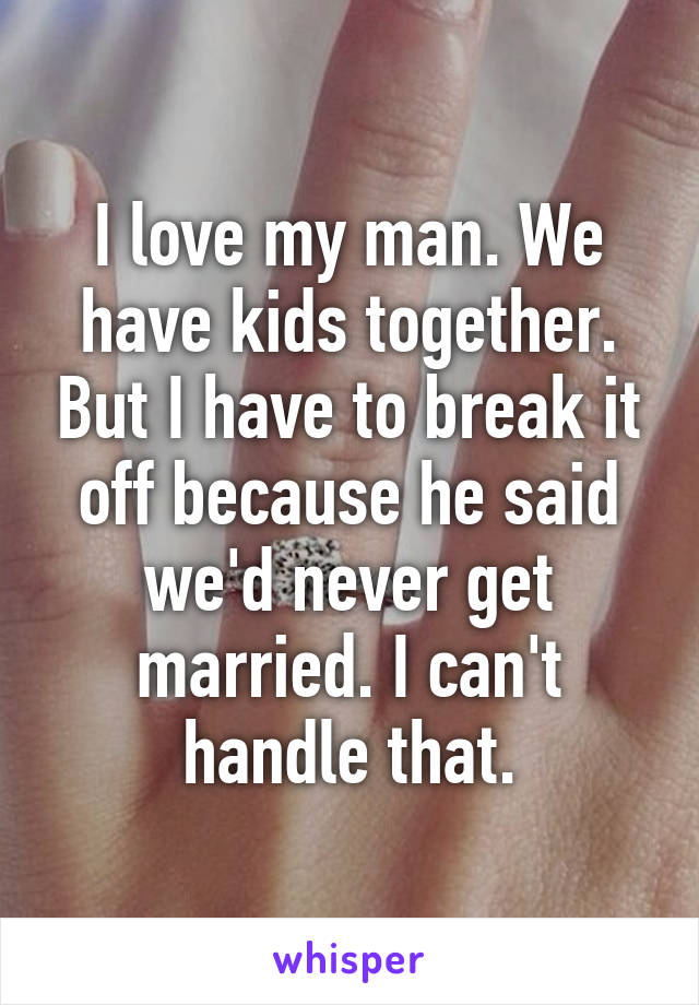 I love my man. We have kids together. But I have to break it off because he said we'd never get married. I can't handle that.