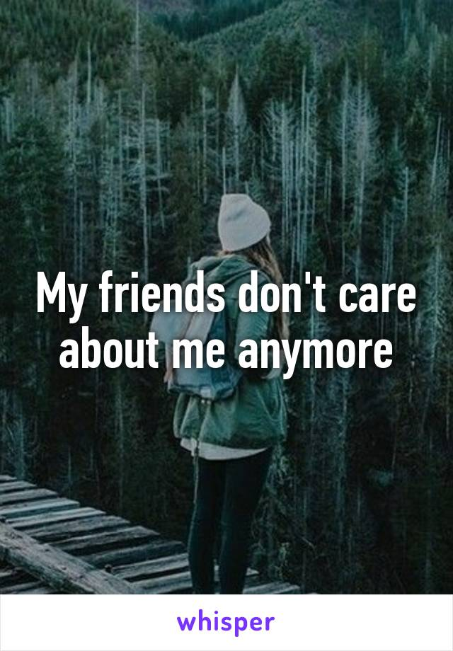 My friends don't care about me anymore