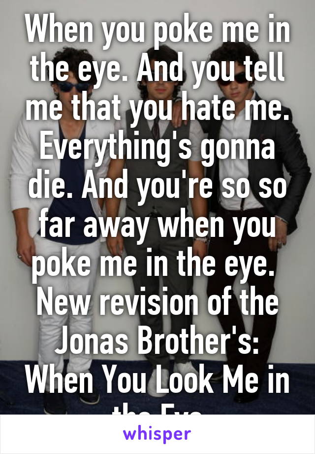 When you poke me in the eye. And you tell me that you hate me. Everything's gonna die. And you're so so far away when you poke me in the eye.  New revision of the Jonas Brother's: When You Look Me in the Eye