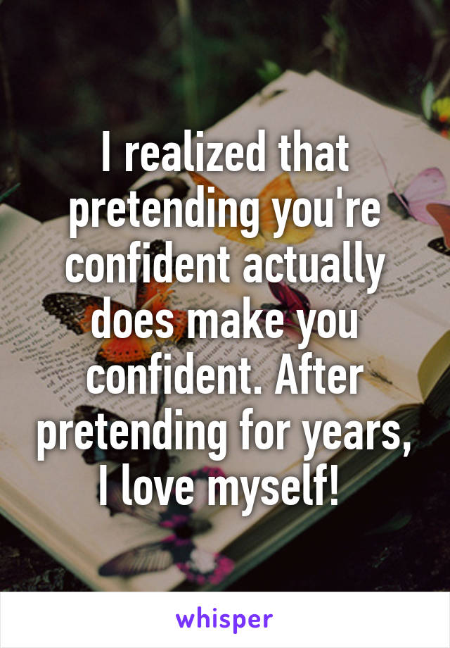 I realized that pretending you're confident actually does make you confident. After pretending for years, I love myself!