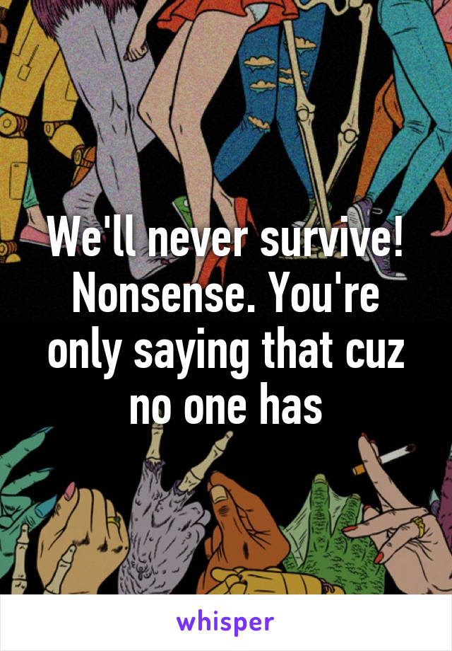 We'll never survive! Nonsense. You're only saying that cuz no one has