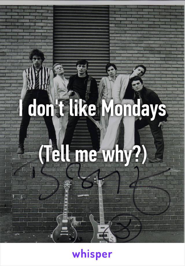 I don't like Mondays  (Tell me why?)