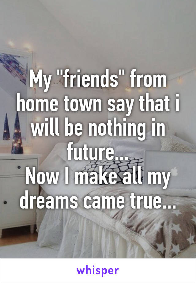 "My ""friends"" from home town say that i will be nothing in future... Now I make all my dreams came true..."