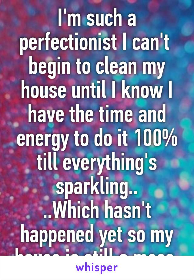 I'm such a perfectionist I can't  begin to clean my house until I know I have the time and energy to do it 100% till everything's sparkling.. ..Which hasn't happened yet so my house is still a mess