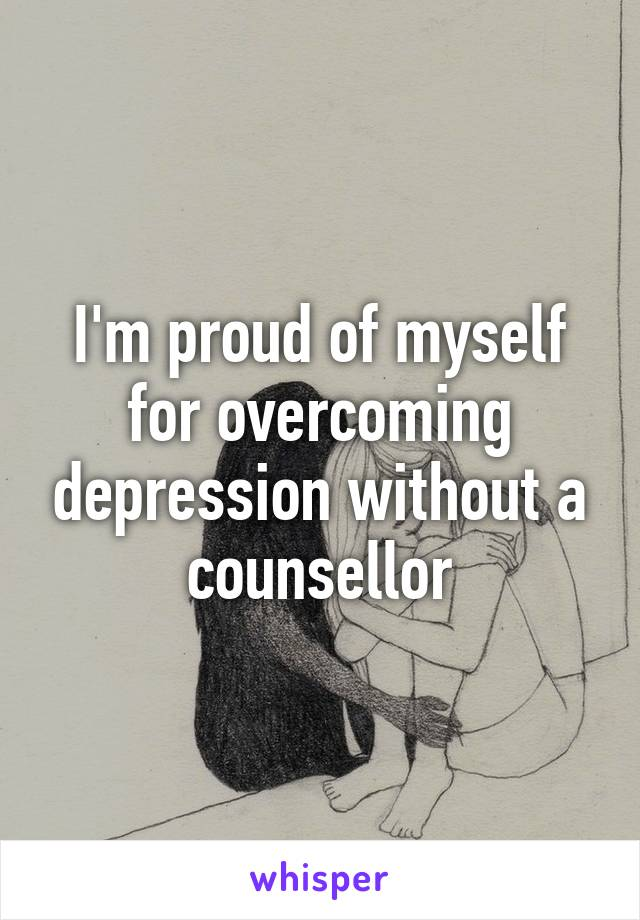 I'm proud of myself for overcoming depression without a counsellor