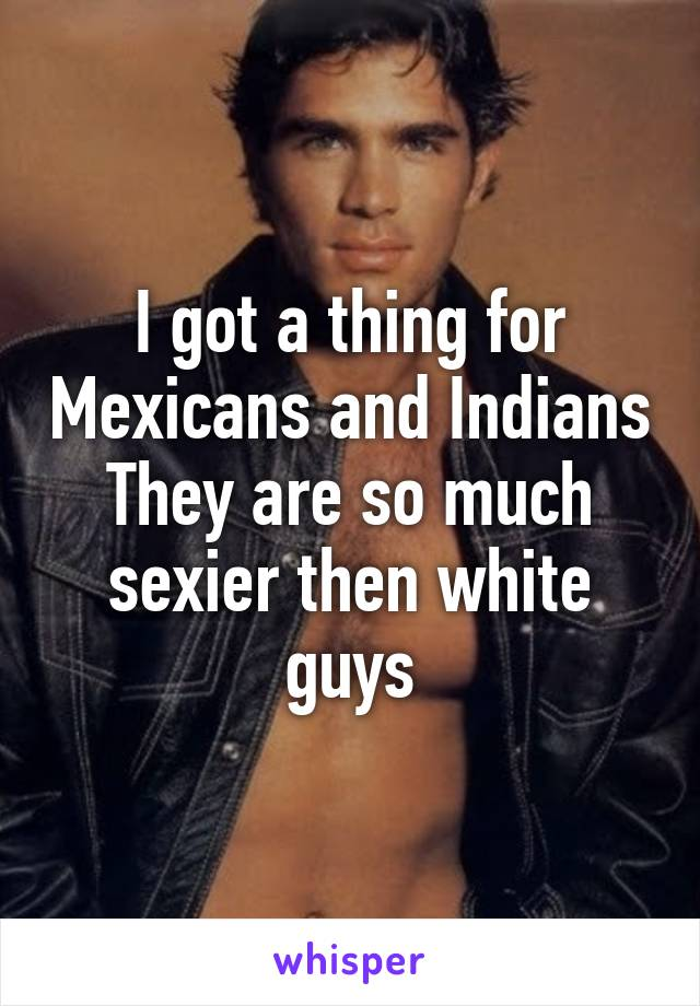 I got a thing for Mexicans and Indians They are so much sexier then white guys