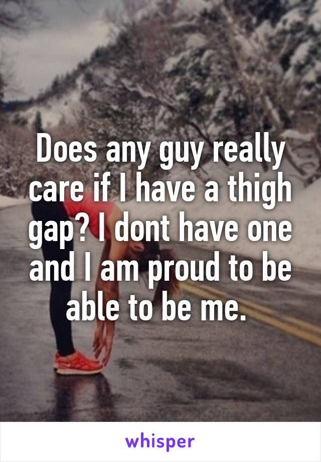 Does any guy really care if I have a thigh gap? I dont have one and I am proud to be able to be me.