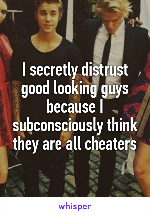 I secretly distrust good looking guys because I subconsciously think they are all cheaters