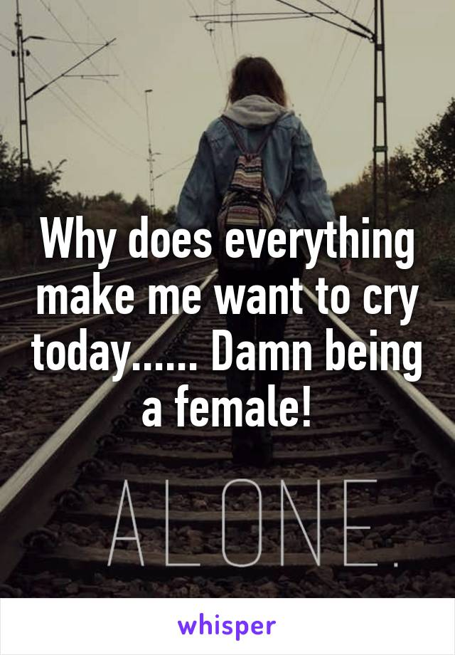Why does everything make me want to cry today...... Damn being a female!