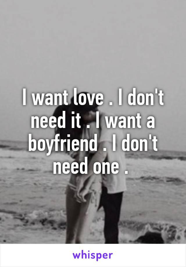 I want love . I don't need it . I want a boyfriend . I don't need one .