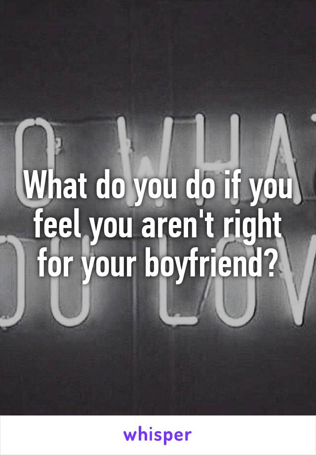 What do you do if you feel you aren't right for your boyfriend?