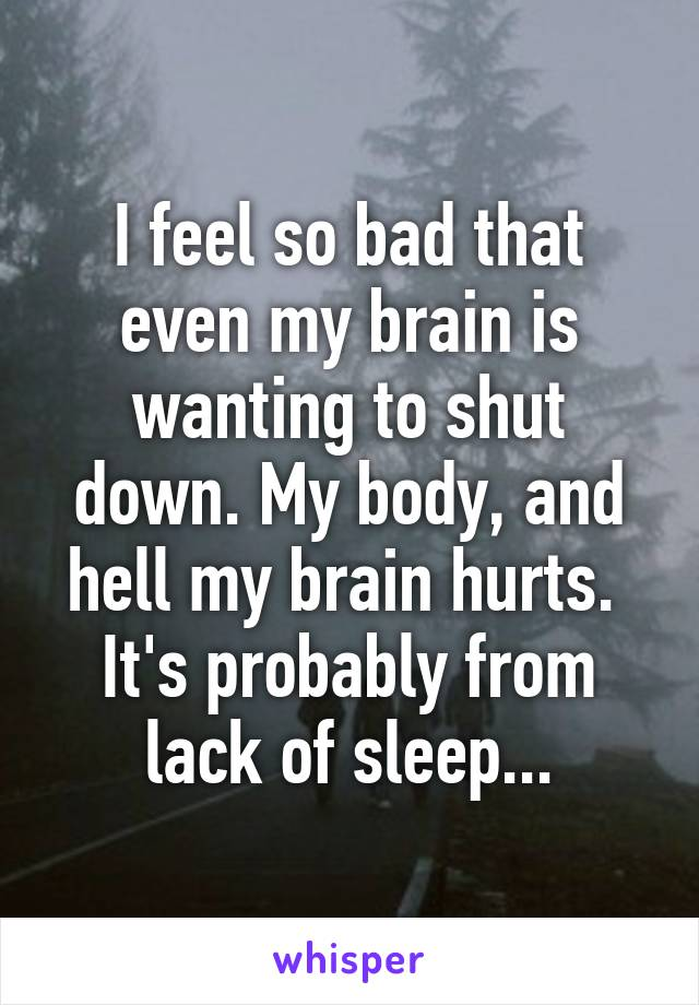 I feel so bad that even my brain is wanting to shut down. My body, and hell my brain hurts.  It's probably from lack of sleep...