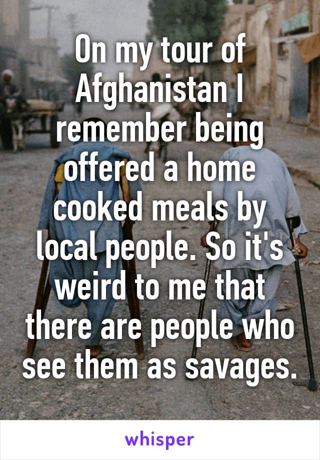 On my tour of Afghanistan I remember being offered a home cooked meals by local people. So it's weird to me that there are people who see them as savages.