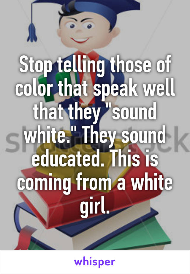 "Stop telling those of color that speak well that they ""sound white."" They sound educated. This is coming from a white girl."